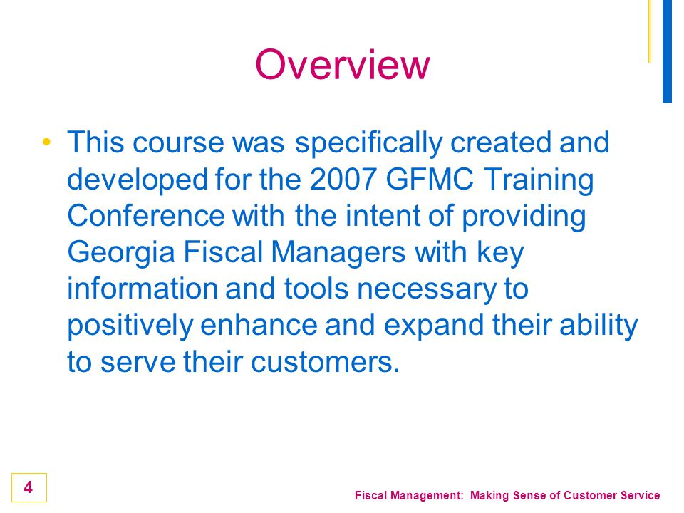 4 Fiscal Management: Making Sense of Customer Service Overview This course was specifically created and developed for the 2007 GFMC Training Conferenc