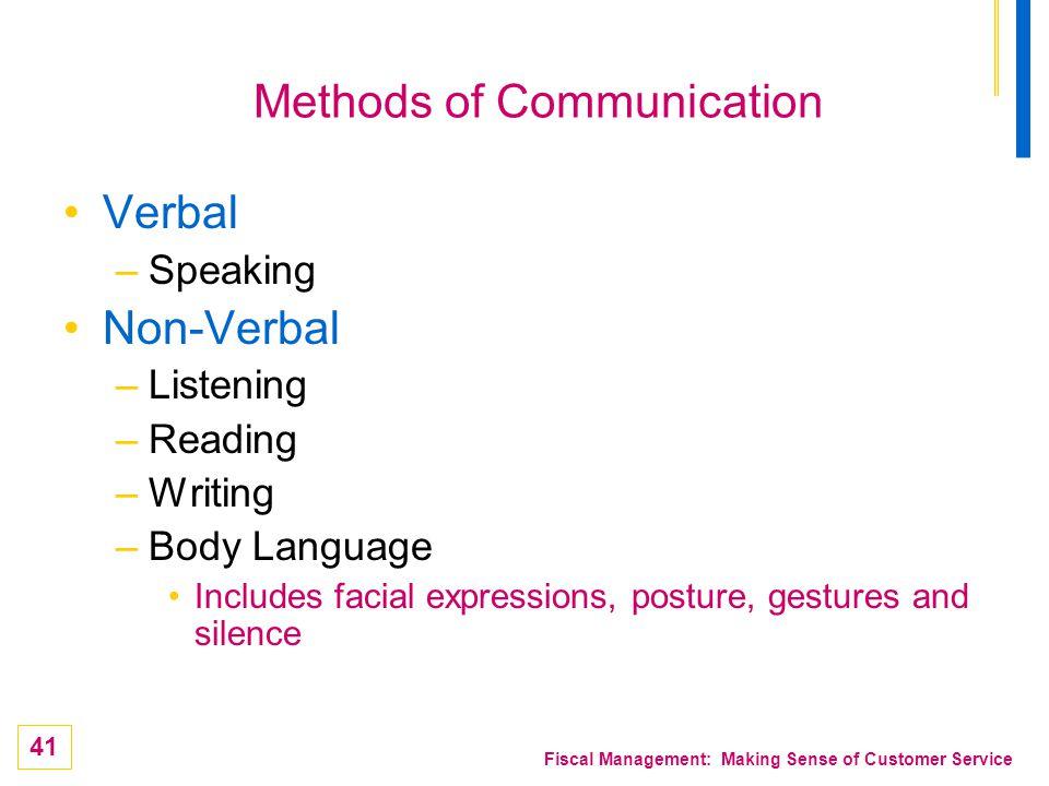 41 Fiscal Management: Making Sense of Customer Service Methods of Communication Verbal –Speaking Non-Verbal –Listening –Reading –Writing –Body Languag