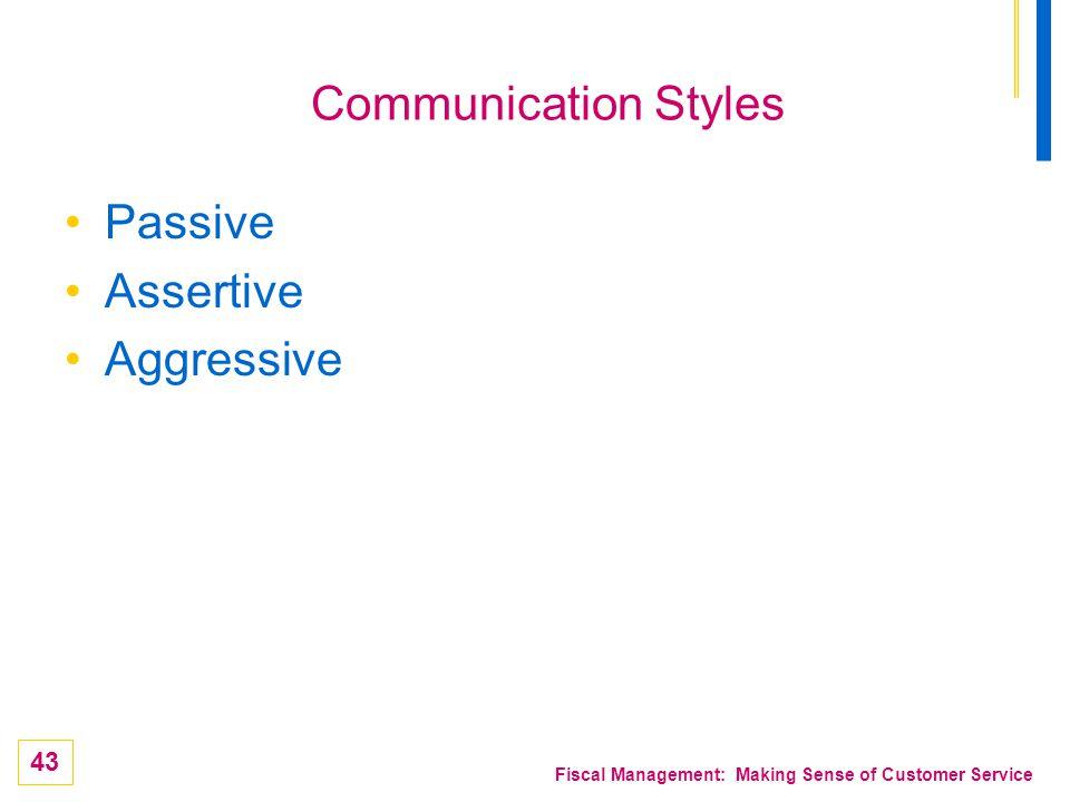 43 Fiscal Management: Making Sense of Customer Service Communication Styles Passive Assertive Aggressive