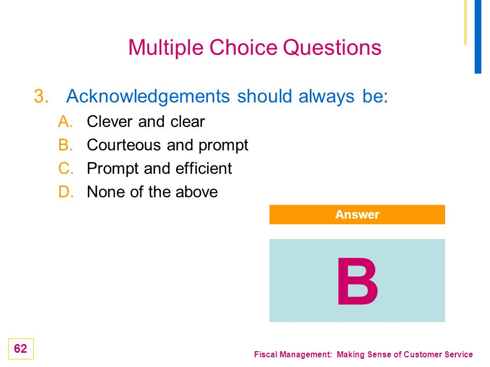 62 Fiscal Management: Making Sense of Customer Service Multiple Choice Questions 3.Acknowledgements should always be: A.Clever and clear B.Courteous a