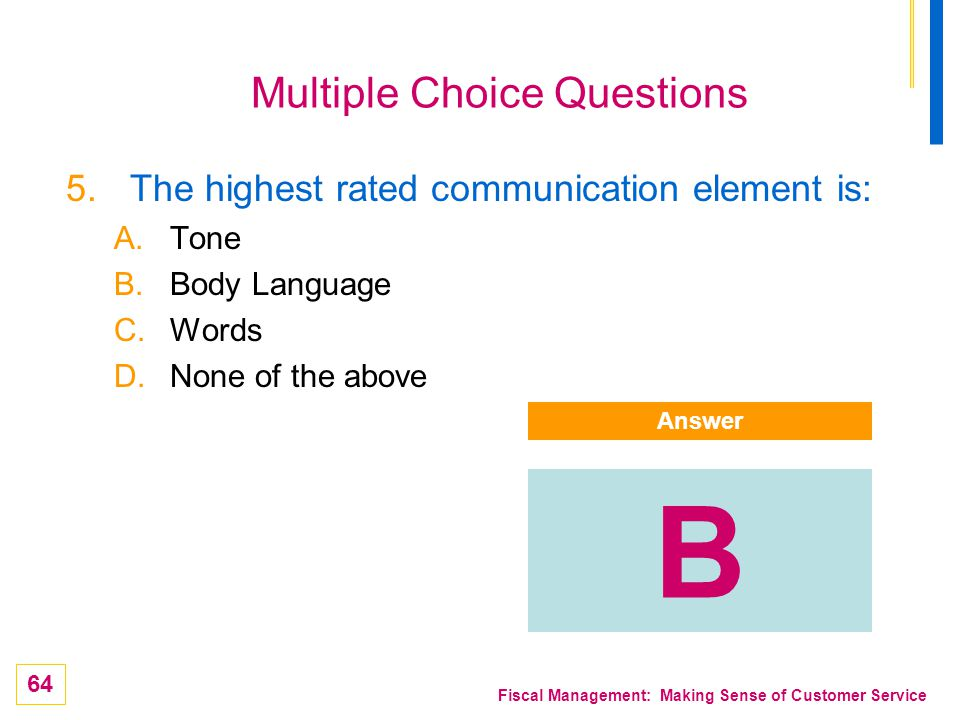 64 Fiscal Management: Making Sense of Customer Service Multiple Choice Questions 5.The highest rated communication element is: A.Tone B.Body Language