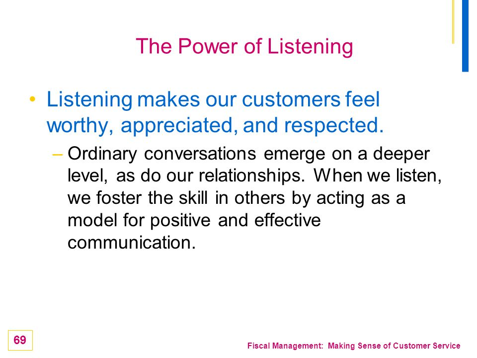 69 Fiscal Management: Making Sense of Customer Service The Power of Listening Listening makes our customers feel worthy, appreciated, and respected. –