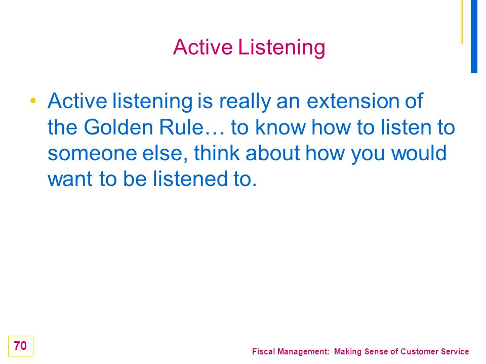 70 Fiscal Management: Making Sense of Customer Service Active Listening Active listening is really an extension of the Golden Rule… to know how to lis