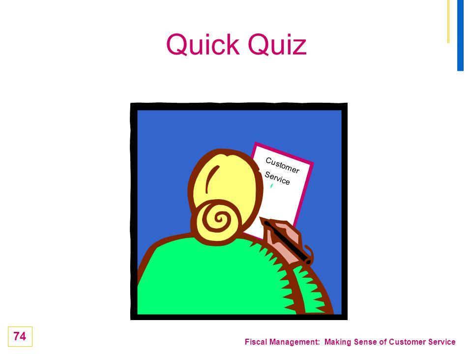 74 Fiscal Management: Making Sense of Customer Service Quick Quiz Customer Service