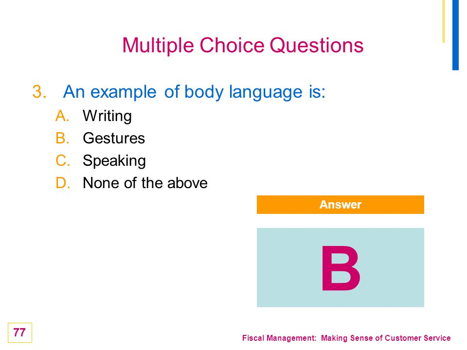 77 Fiscal Management: Making Sense of Customer Service Multiple Choice Questions 3.An example of body language is: A.Writing B.Gestures C.Speaking D.N