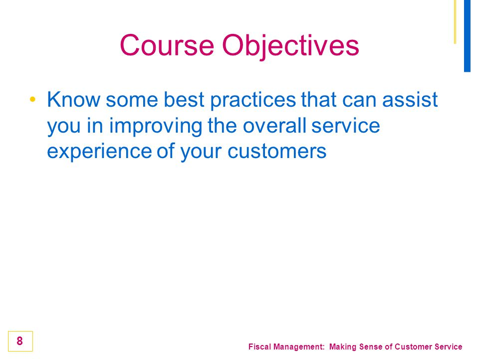 8 Fiscal Management: Making Sense of Customer Service Course Objectives Know some best practices that can assist you in improving the overall service