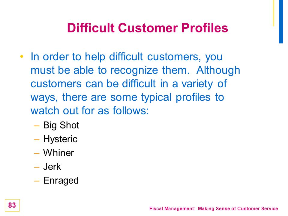 83 Fiscal Management: Making Sense of Customer Service Difficult Customer Profiles In order to help difficult customers, you must be able to recognize