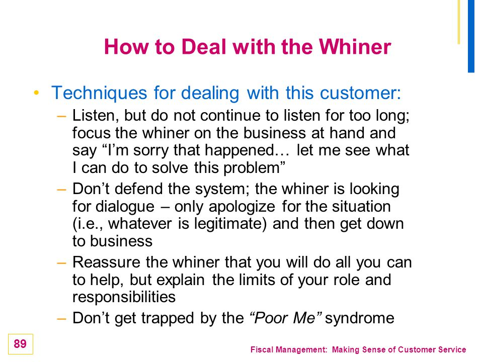 89 Fiscal Management: Making Sense of Customer Service How to Deal with the Whiner Techniques for dealing with this customer: –Listen, but do not cont