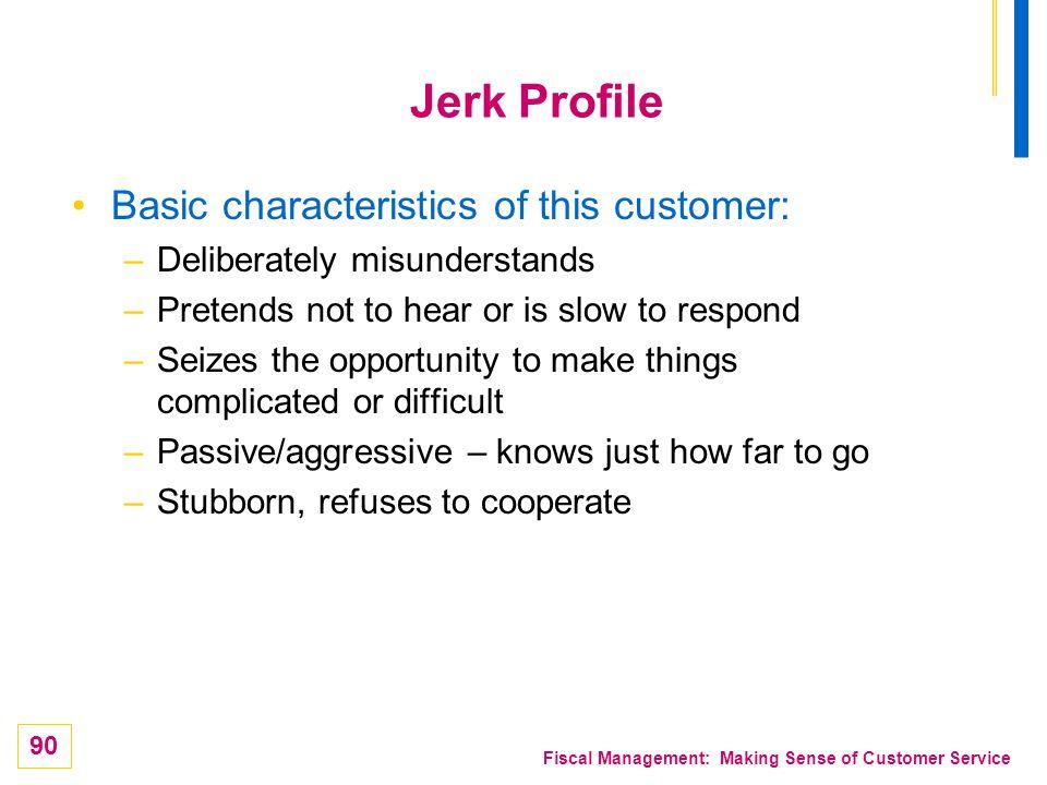 90 Fiscal Management: Making Sense of Customer Service Jerk Profile Basic characteristics of this customer: –Deliberately misunderstands –Pretends not