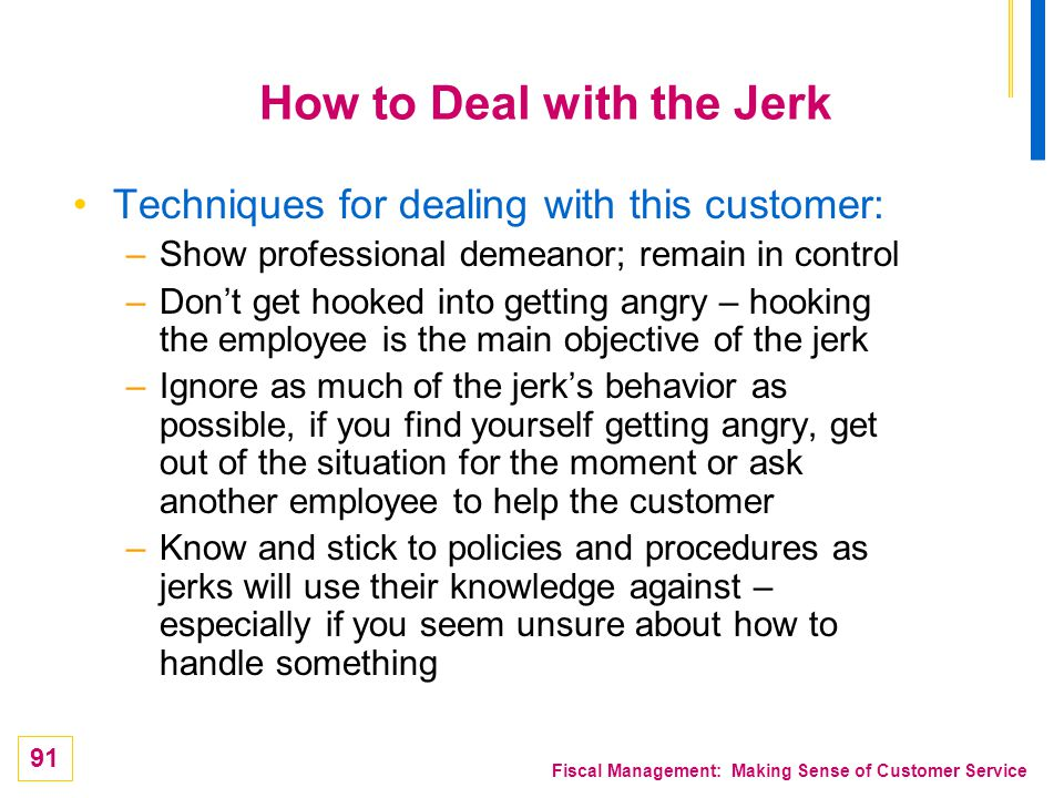 91 Fiscal Management: Making Sense of Customer Service How to Deal with the Jerk Techniques for dealing with this customer: –Show professional demeano