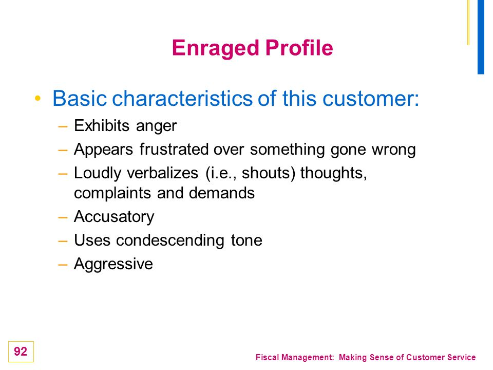 92 Fiscal Management: Making Sense of Customer Service Enraged Profile Basic characteristics of this customer: –Exhibits anger –Appears frustrated ove