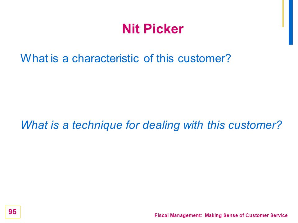 95 Fiscal Management: Making Sense of Customer Service Nit Picker What is a characteristic of this customer? What is a technique for dealing with this