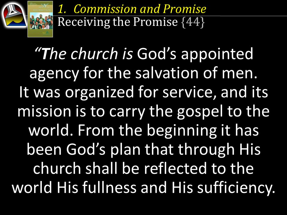 1.Commission and Promise Receiving the Promise {44} The church is Gods appointed agency for the salvation of men.