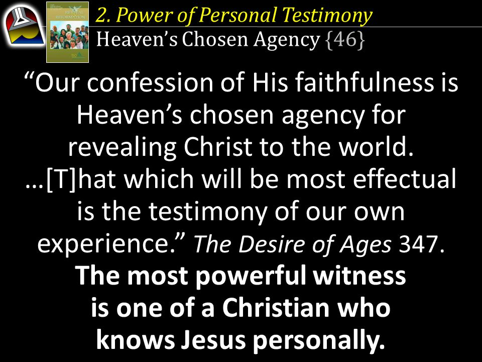 2. Power of Personal Testimony Heavens Chosen Agency {46} Our confession of His faithfulness is Heavens chosen agency for revealing Christ to the worl