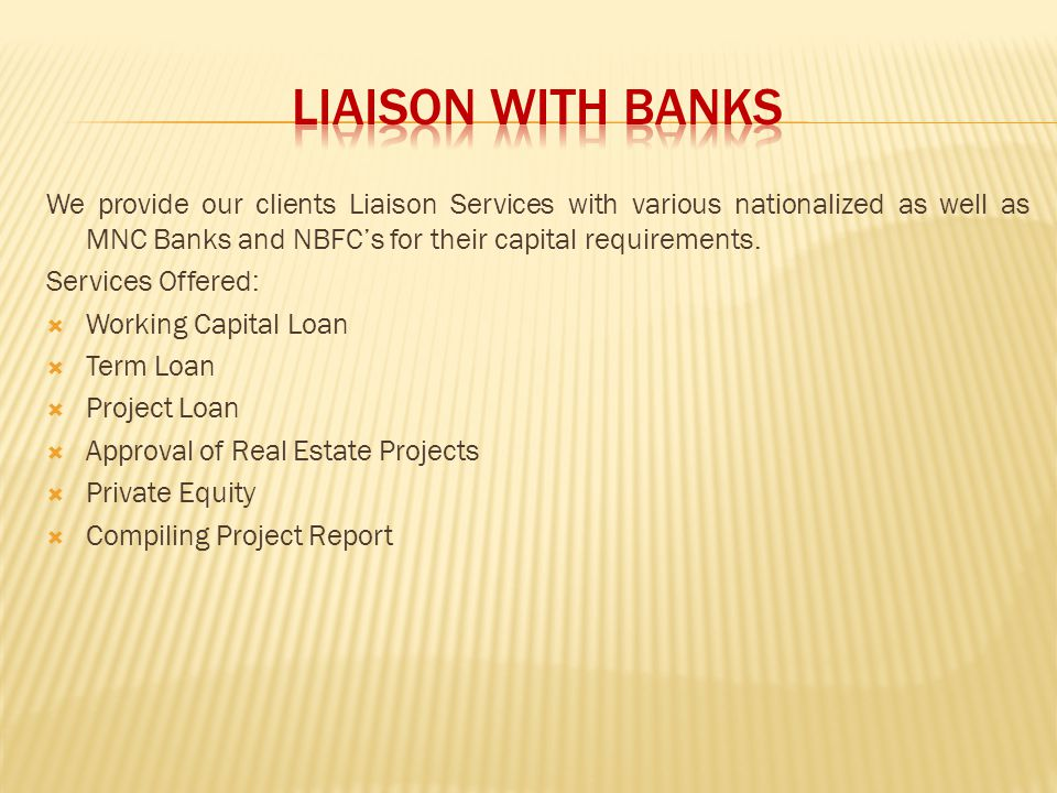 We provide our clients Liaison Services with various nationalized as well as MNC Banks and NBFCs for their capital requirements. Services Offered: Wor