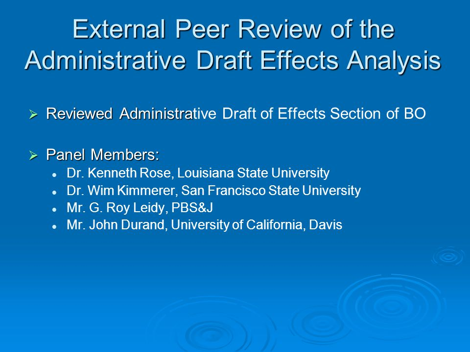 Key Findings of the Panel Agreed with analytical approach on how operations affect delta smelt Found that Information and literature used was up to date and used the best available science Found that inclusion of climate change significantly strengthens analysis Additional comments: The Admin Draft effects analysis lacked sufficient organization, clarity, completeness Questioned the accuracy of Pseudodiaptomus forbesi analysis Suggested using residence time as metric for possible impacts to phytoplankton biomass