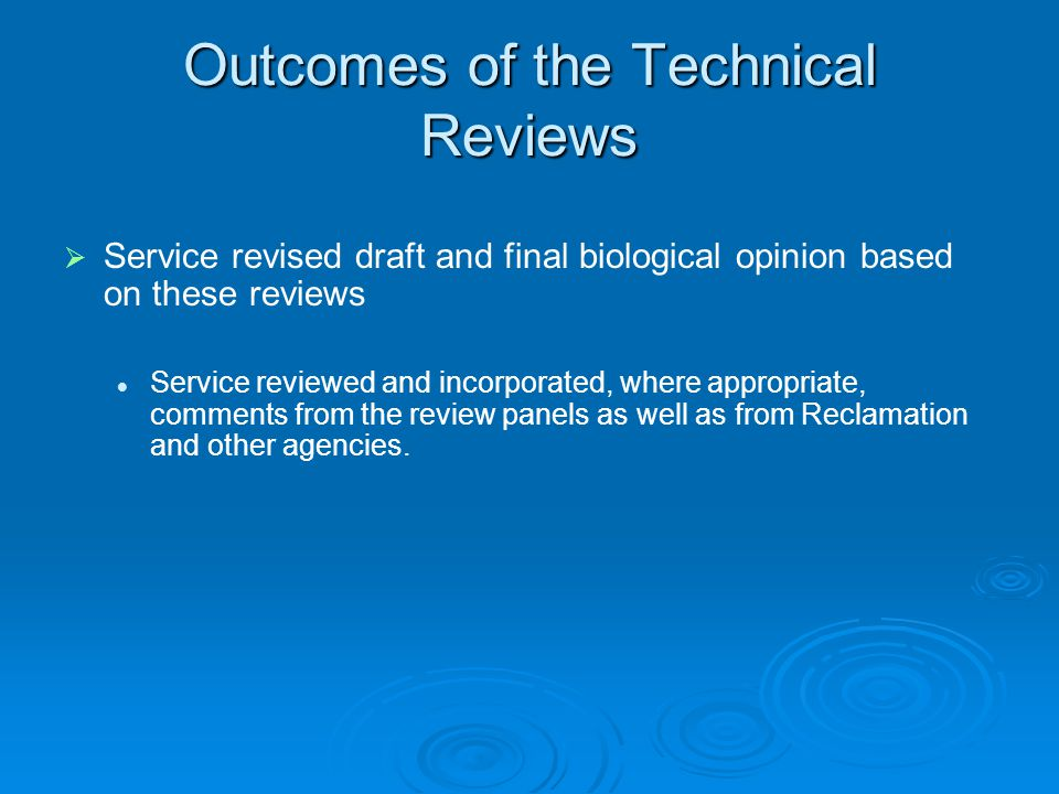 Outcomes of the Technical Reviews Service revised draft and final biological opinion based on these reviews Service reviewed and incorporated, where appropriate, comments from the review panels as well as from Reclamation and other agencies.