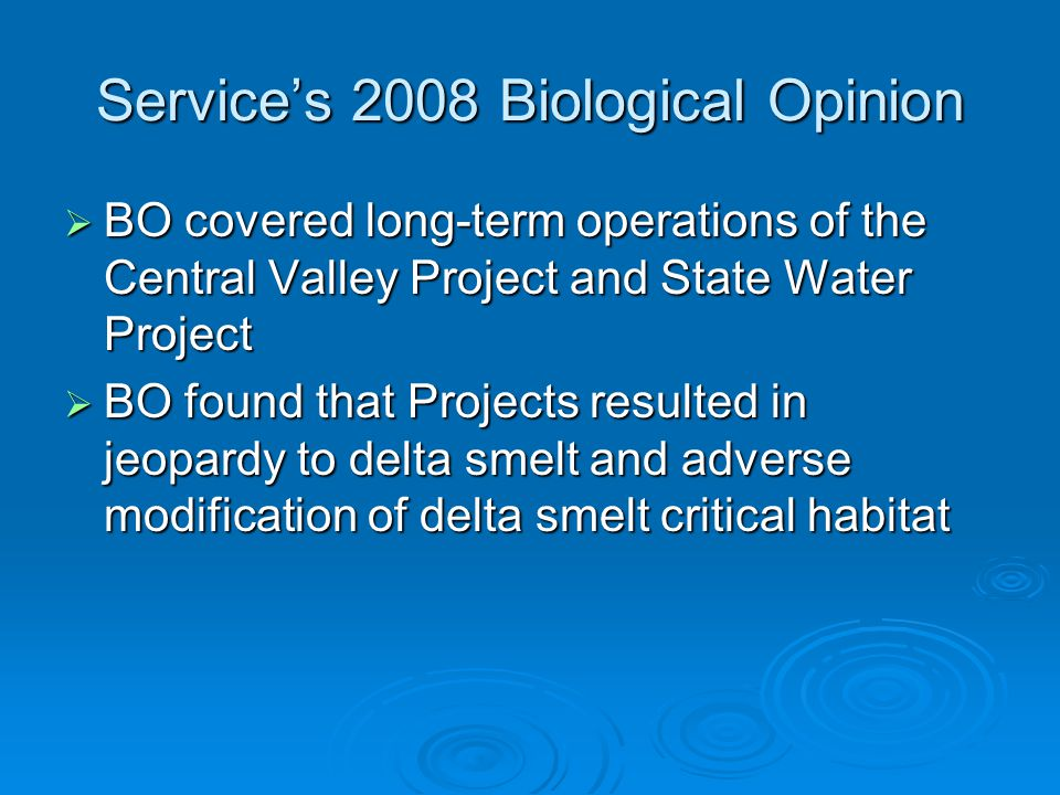 Services 2008 Biological Opinion BO covered long-term operations of the Central Valley Project and State Water Project BO covered long-term operations of the Central Valley Project and State Water Project BO found that Projects resulted in jeopardy to delta smelt and adverse modification of delta smelt critical habitat BO found that Projects resulted in jeopardy to delta smelt and adverse modification of delta smelt critical habitat