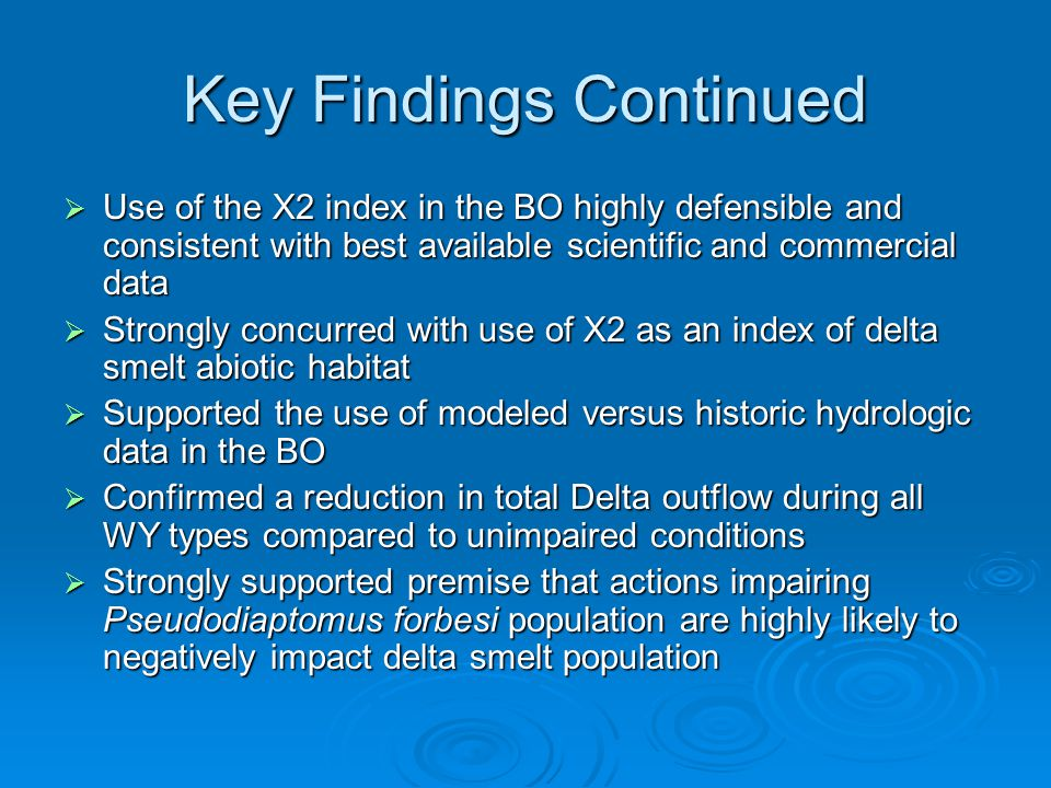 Key Findings Continued Use of the X2 index in the BO highly defensible and consistent with best available scientific and commercial data Use of the X2 index in the BO highly defensible and consistent with best available scientific and commercial data Strongly concurred with use of X2 as an index of delta smelt abiotic habitat Strongly concurred with use of X2 as an index of delta smelt abiotic habitat Supported the use of modeled versus historic hydrologic data in the BO Supported the use of modeled versus historic hydrologic data in the BO Confirmed a reduction in total Delta outflow during all WY types compared to unimpaired conditions Confirmed a reduction in total Delta outflow during all WY types compared to unimpaired conditions Strongly supported premise that actions impairing Pseudodiaptomus forbesi population are highly likely to negatively impact delta smelt population Strongly supported premise that actions impairing Pseudodiaptomus forbesi population are highly likely to negatively impact delta smelt population
