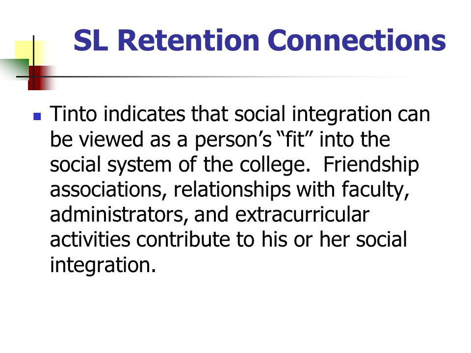 SL Retention Connections Tinto indicates that social integration can be viewed as a persons fit into the social system of the college.