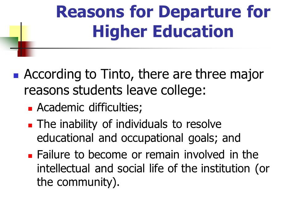 Reasons for Departure for Higher Education According to Tinto, there are three major reasons students leave college: Academic difficulties; The inability of individuals to resolve educational and occupational goals; and Failure to become or remain involved in the intellectual and social life of the institution (or the community).