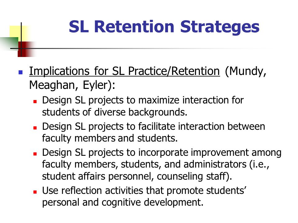 SL Retention Strateges Implications for SL Practice/Retention (Mundy, Meaghan, Eyler): Design SL projects to maximize interaction for students of diverse backgrounds.