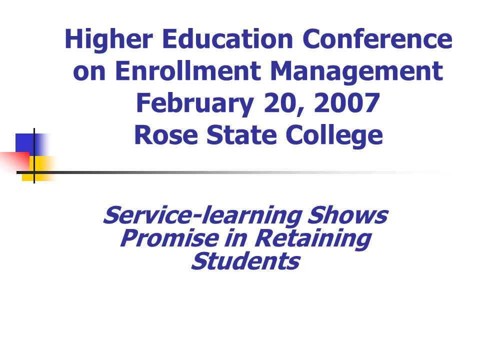 Higher Education Conference on Enrollment Management February 20, 2007 Rose State College Service-learning Shows Promise in Retaining Students