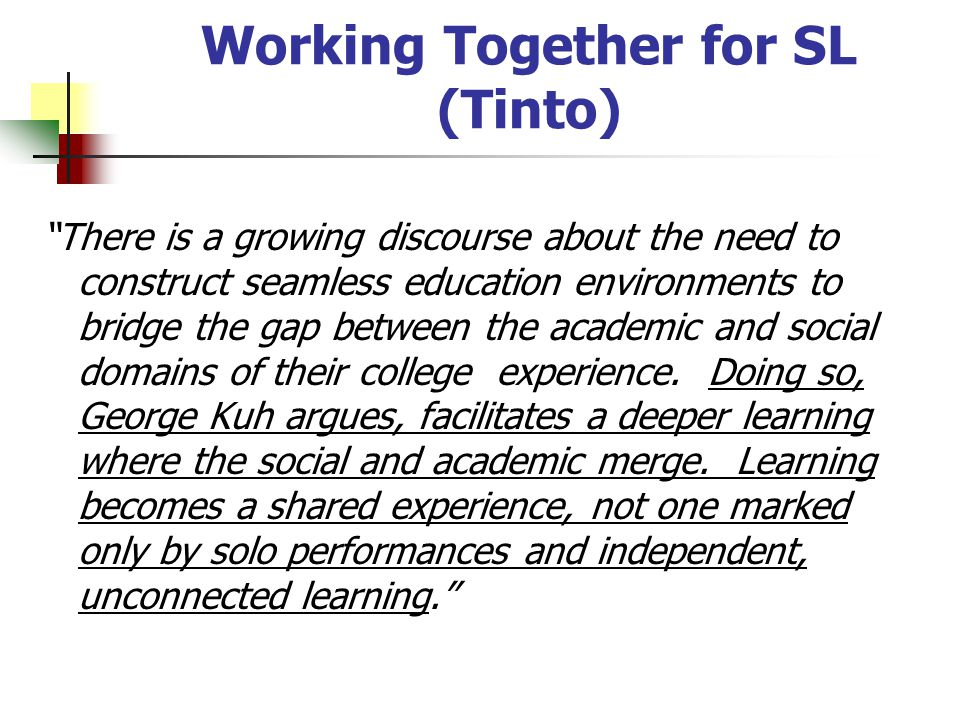Working Together for SL (Tinto) There is a growing discourse about the need to construct seamless education environments to bridge the gap between the academic and social domains of their college experience.