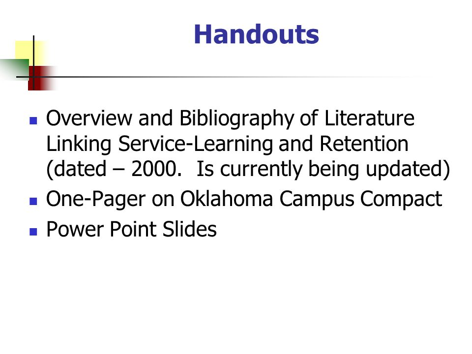Handouts Overview and Bibliography of Literature Linking Service-Learning and Retention (dated – 2000. Is currently being updated) One-Pager on Oklaho
