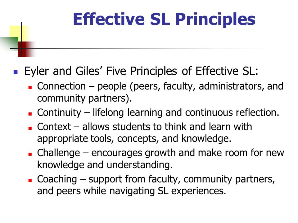Effective SL Principles Eyler and Giles Five Principles of Effective SL: Connection – people (peers, faculty, administrators, and community partners).