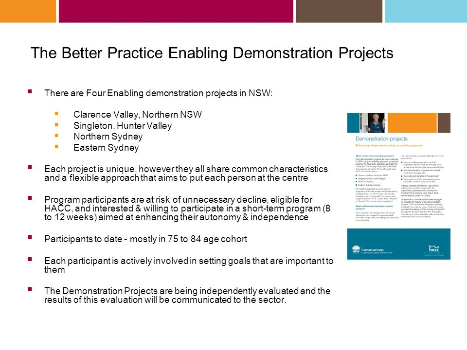 The Better Practice Enabling Demonstration Projects There are Four Enabling demonstration projects in NSW: Clarence Valley, Northern NSW Singleton, Hunter Valley Northern Sydney Eastern Sydney Each project is unique, however they all share common characteristics and a flexible approach that aims to put each person at the centre Program participants are at risk of unnecessary decline, eligible for HACC, and interested & willing to participate in a short-term program (8 to 12 weeks) aimed at enhancing their autonomy & independence Participants to date - mostly in 75 to 84 age cohort Each participant is actively involved in setting goals that are important to them The Demonstration Projects are being independently evaluated and the results of this evaluation will be communicated to the sector.