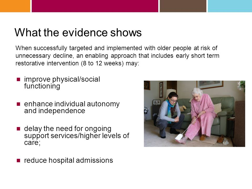What the evidence shows When successfully targeted and implemented with older people at risk of unnecessary decline, an enabling approach that includes early short term restorative intervention (8 to 12 weeks) may: improve physical/social functioning enhance individual autonomy and independence delay the need for ongoing support services/higher levels of care; reduce hospital admissions