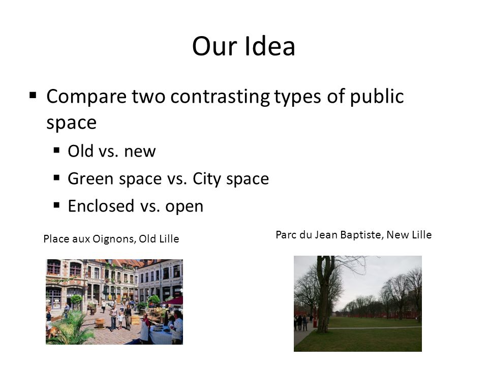 Our Idea Compare two contrasting types of public space Old vs.