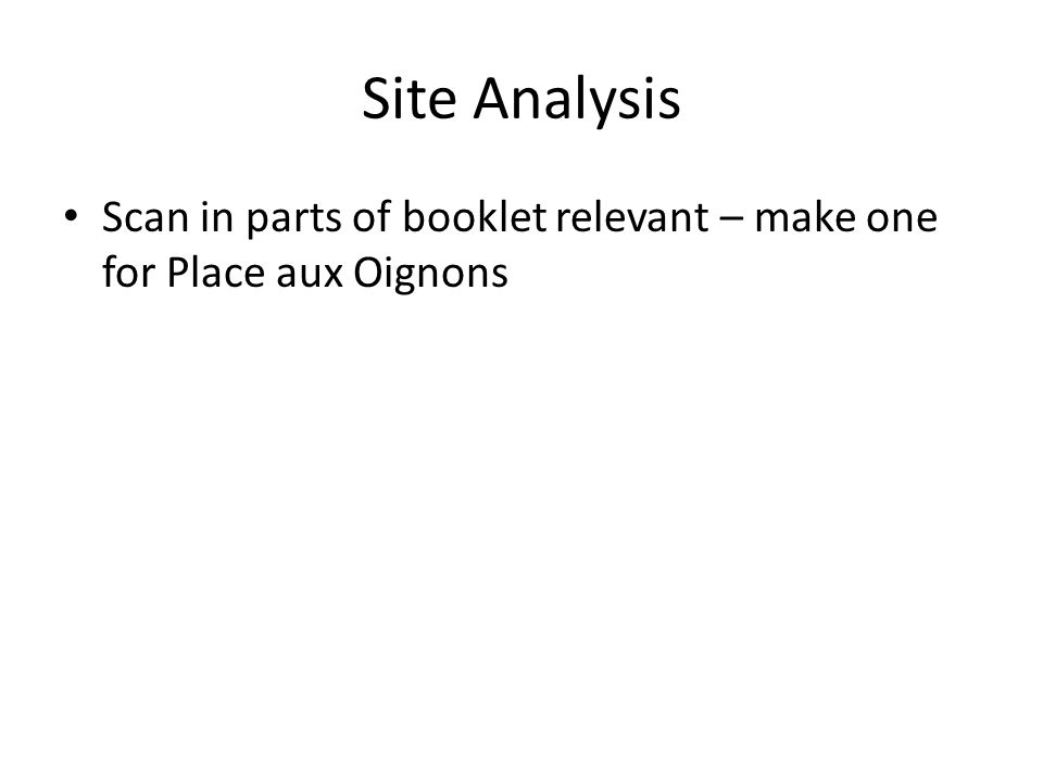 Site Analysis Scan in parts of booklet relevant – make one for Place aux Oignons