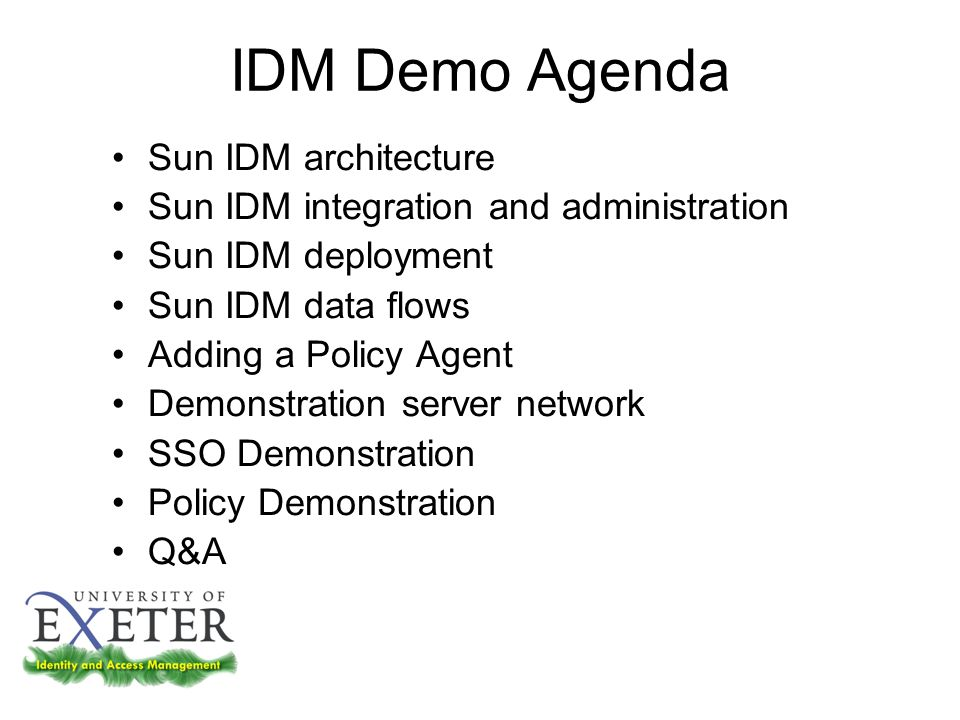 IDM Demo Agenda Sun IDM architecture Sun IDM integration and administration Sun IDM deployment Sun IDM data flows Adding a Policy Agent Demonstration server network SSO Demonstration Policy Demonstration Q&A