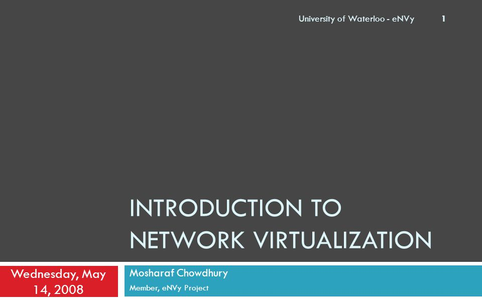 INTRODUCTION TO NETWORK VIRTUALIZATION Mosharaf Chowdhury Member, eNVy Project Wednesday, May 14, 2008 University of Waterloo - eNVy 1