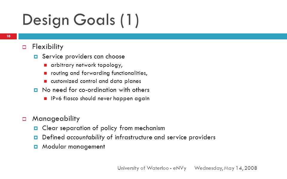 Design Goals (1) Wednesday, May 14, 2008University of Waterloo - eNVy 10 Flexibility Service providers can choose arbitrary network topology, routing and forwarding functionalities, customized control and data planes No need for co-ordination with others IPv6 fiasco should never happen again Manageability Clear separation of policy from mechanism Defined accountability of infrastructure and service providers Modular management