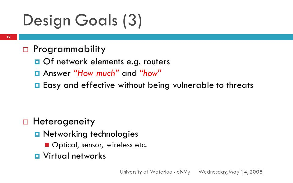 Design Goals (3) Wednesday, May 14, 2008University of Waterloo - eNVy 12 Programmability Of network elements e.g.