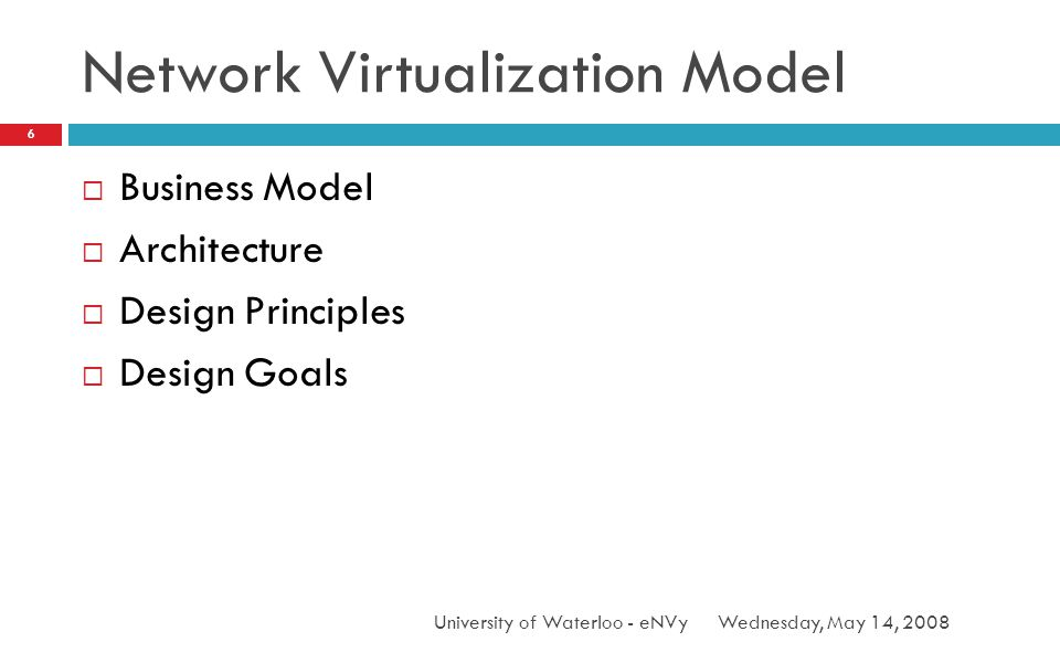 Network Virtualization Model Wednesday, May 14, 2008University of Waterloo - eNVy 6 Business Model Architecture Design Principles Design Goals