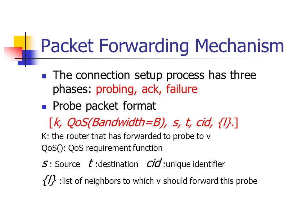 Packet Forwarding Mechanism The connection setup process has three phases: probing, ack, failure Probe packet format [k, QoS(Bandwidth=B), s, t, cid, {l}.] K: the router that has forwarded to probe to v QoS(): QoS requirement function s : Source t :destination cid :unique identifier {l} :list of neighbors to which v should forward this probe
