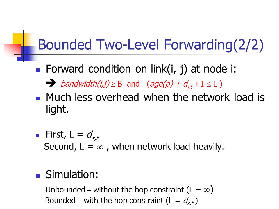 Bounded Two-Level Forwarding(2/2) Forward condition on link(i, j) at node i: bandwidth(i,j) B and (age(p) + d j,t +1 L ) Much less overhead when the network load is light.