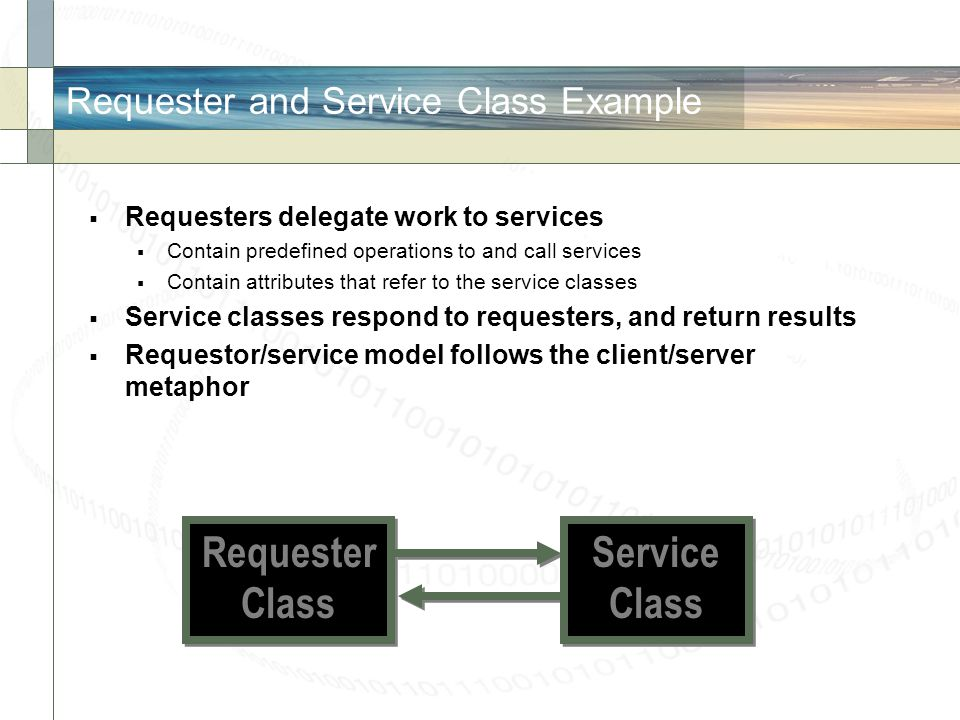 Requester and Service Class Example Requesters delegate work to services Contain predefined operations to and call services Contain attributes that re