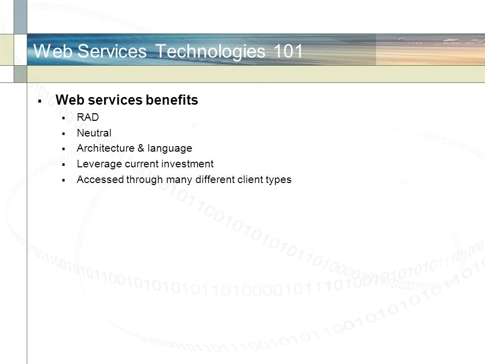 Web Services Technologies 101 Web services benefits RAD Neutral Architecture & language Leverage current investment Accessed through many different cl