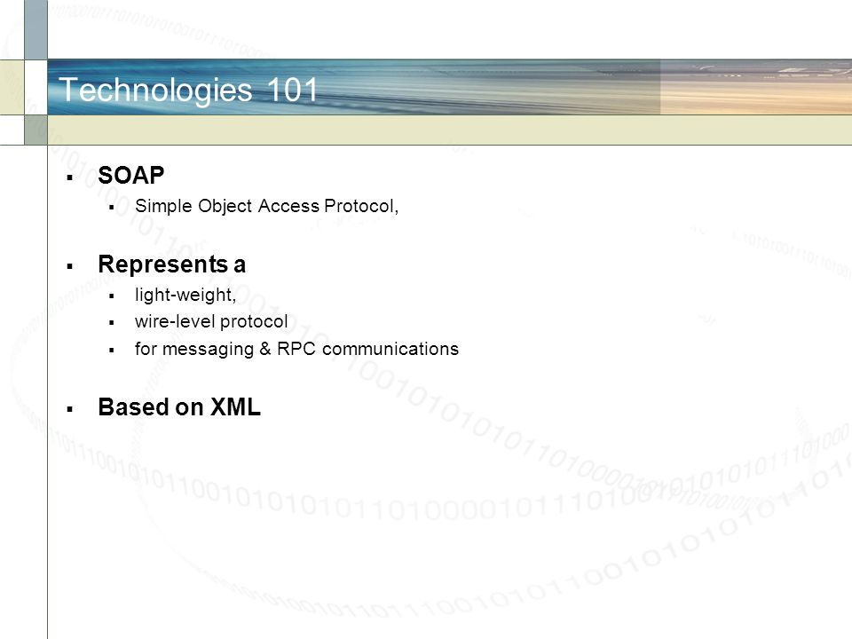 Technologies 101 SOAP Simple Object Access Protocol, Represents a light-weight, wire-level protocol for messaging & RPC communications Based on XML