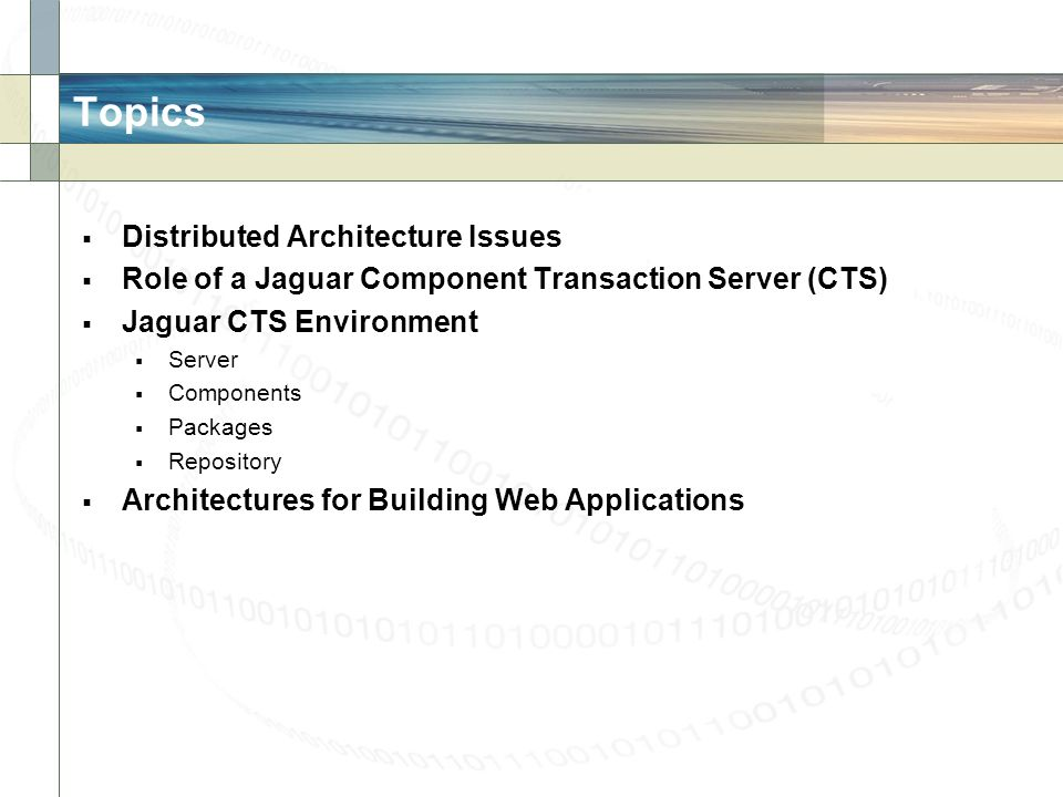 Topics Distributed Architecture Issues Role of a Jaguar Component Transaction Server (CTS) Jaguar CTS Environment Server Components Packages Repositor