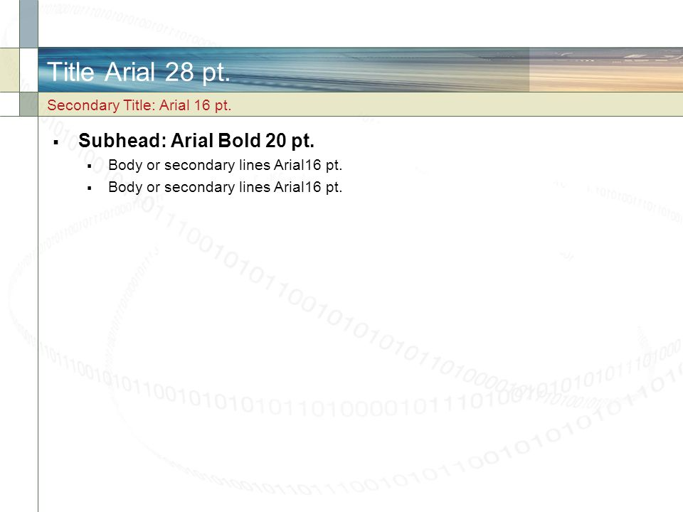 Title Arial 28 pt. Subhead: Arial Bold 20 pt. Body or secondary lines Arial16 pt. Secondary Title: Arial 16 pt.