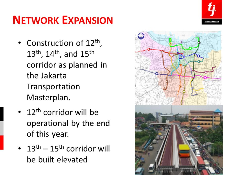 N ETWORK E XPANSION Construction of 12 th, 13 th, 14 th, and 15 th corridor as planned in the Jakarta Transportation Masterplan. 12 th corridor will b