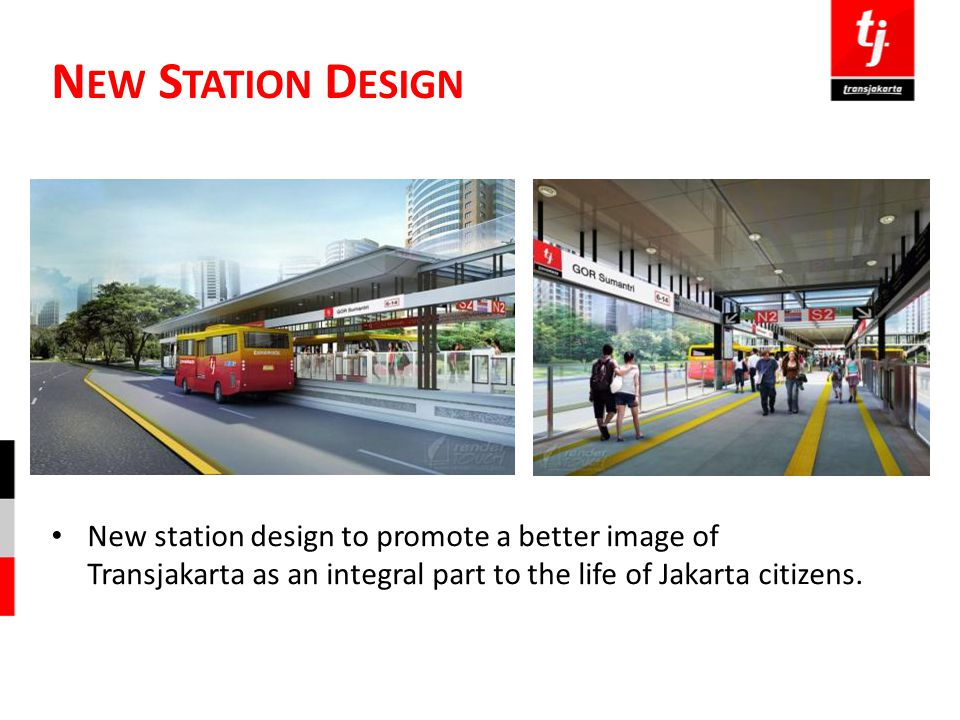 N EW S TATION D ESIGN New station design to promote a better image of Transjakarta as an integral part to the life of Jakarta citizens.