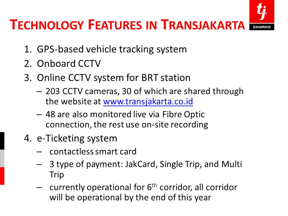 T ECHNOLOGY F EATURES IN T RANSJAKARTA 1.GPS-based vehicle tracking system 2.Onboard CCTV 3.Online CCTV system for BRT station – 203 CCTV cameras, 30