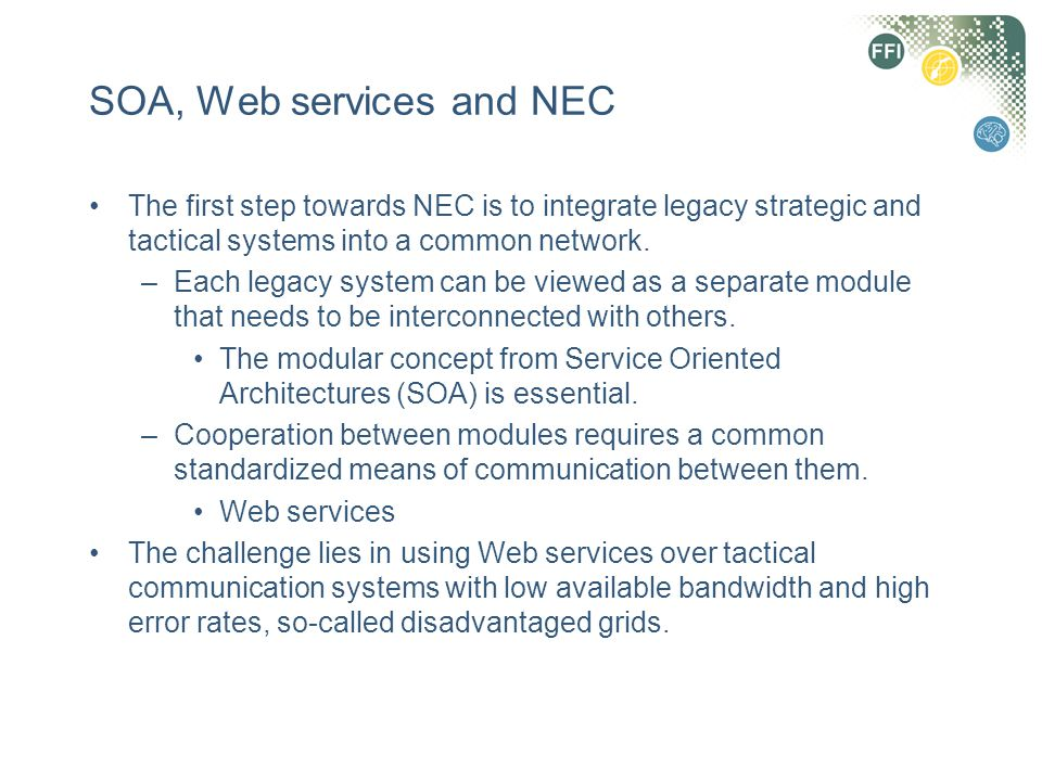 SOA, Web services and NEC The first step towards NEC is to integrate legacy strategic and tactical systems into a common network. –Each legacy system